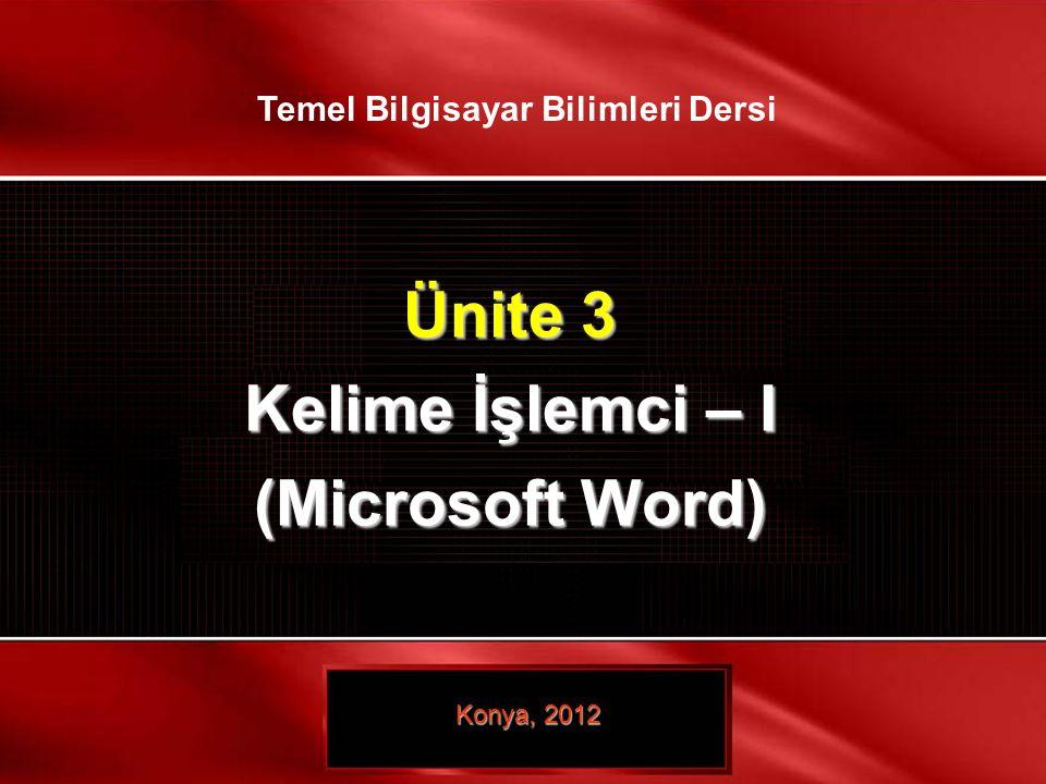 Ünite 3 Kelime İşlemci – I (Microsoft Word) Konya, 2012 Temel Bilgisayar Bilimleri Dersi
