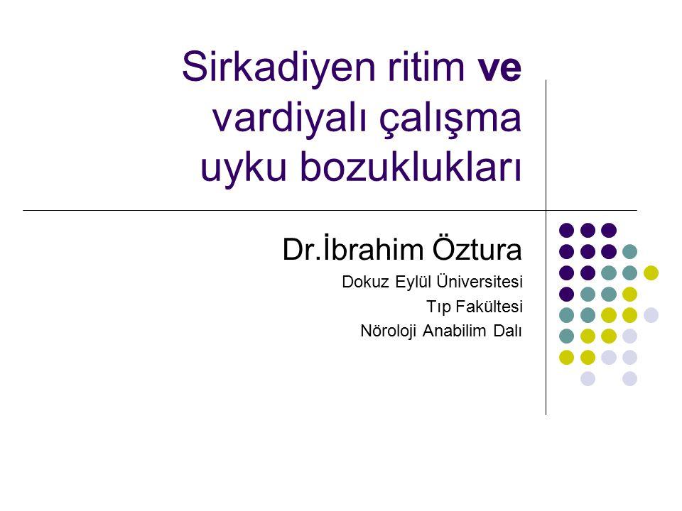 Sirkadiyen ritim ve vardiyalı çalışma uyku bozuklukları Dr.İbrahim Öztura Dokuz Eylül Üniversitesi Tıp Fakültesi Nöroloji Anabilim Dalı