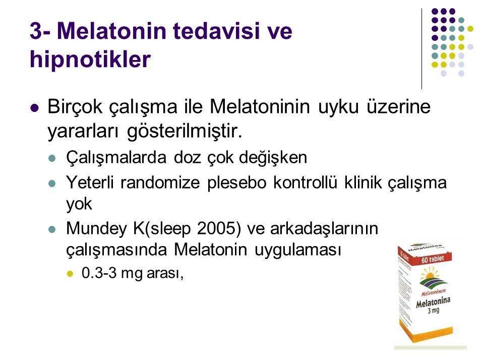 3- Melatonin tedavisi ve hipnotikler Birçok çalışma ile Melatoninin uyku üzerine yararları gösterilmiştir. Çalışmalarda doz çok değişken Yeterli rando