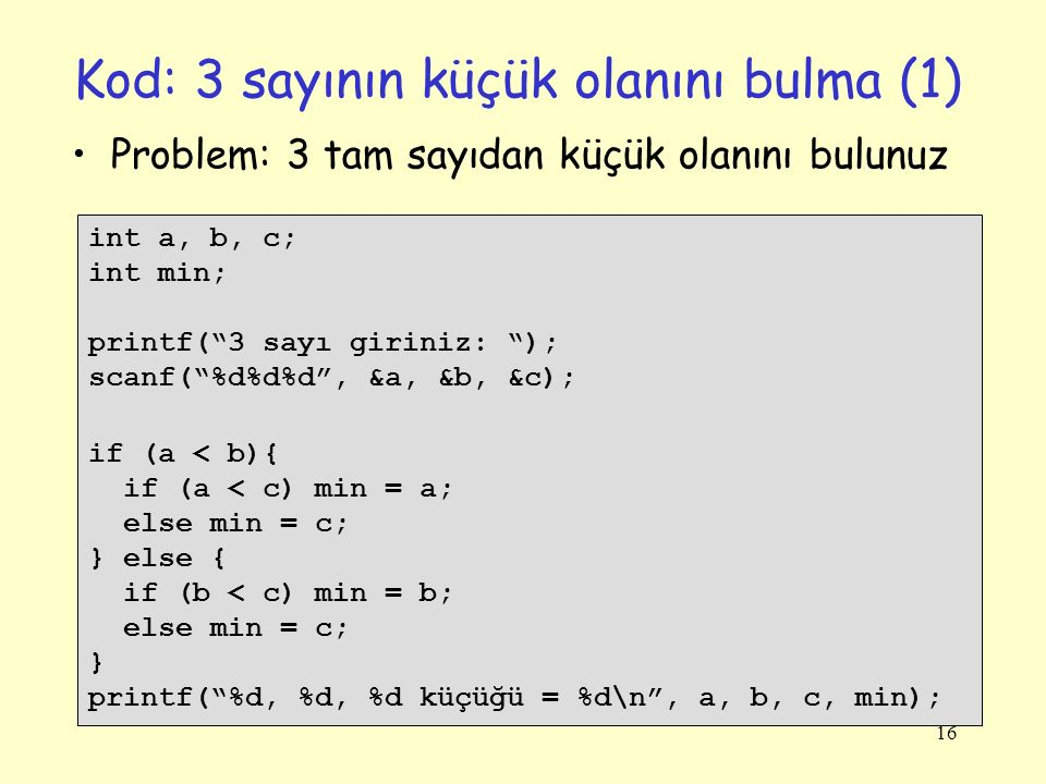 """16 Kod: 3 sayının küçük olanını bulma (1) int a, b, c; int min; printf(""""3 sayı giriniz: """"); scanf(""""%d%d%d"""", &a, &b, &c); if (a < b){ if (a < c) min ="""