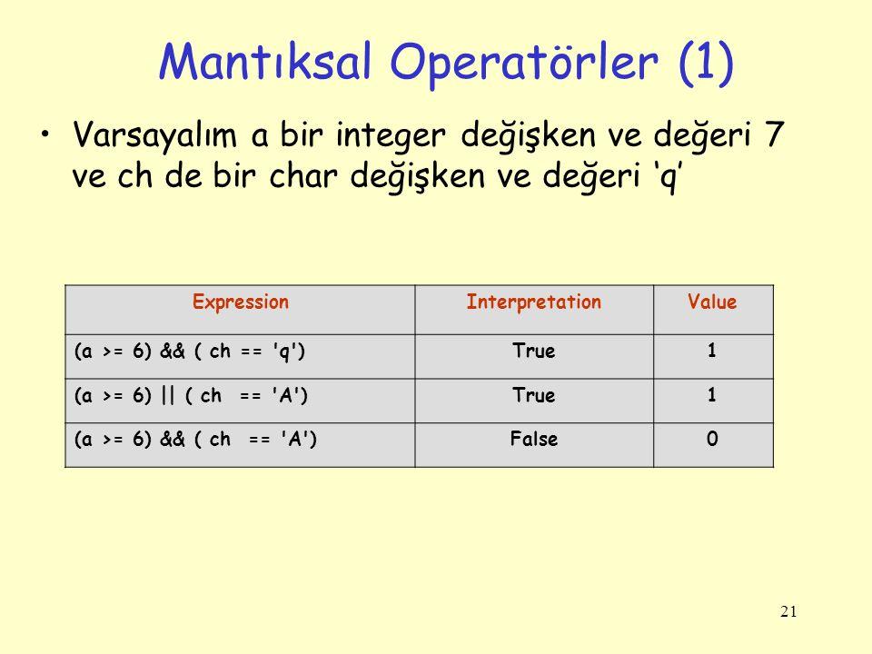 21 Mantıksal Operatörler (1) Varsayalım a bir integer değişken ve değeri 7 ve ch de bir char değişken ve değeri 'q' ExpressionInterpretationValue (a >