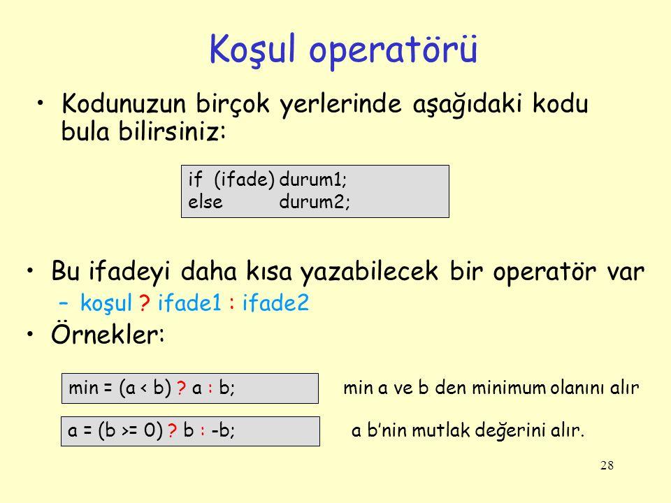 28 Koşul operatörü Kodunuzun birçok yerlerinde aşağıdaki kodu bula bilirsiniz: if (ifade) durum1; else durum2; Bu ifadeyi daha kısa yazabilecek bir op