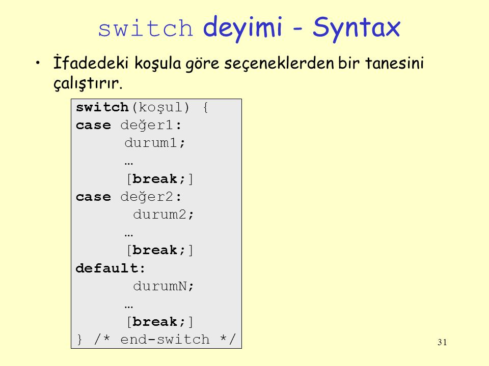 32 Bir başka switch Örneği int main(){ char operator; int a, b; printf( bir işlem girin: ); scanf( %d%c%d , &a, &operator, &b); switch(operator) { case '+': printf( %d+%d = %d\n , a, b, a+b); break; case '-': printf( %d-%d = %d\n , a, b, a-b); break; case '*': printf( %d*%d = %d\n , a, b, a*b); break; case '/': if(b == 0) { printf( Error: sıfıra bölme hatası \n ); printf( işlem iptal edildi \n ); } else printf( %d/%d = %d\n , a, b, a/b); break; default: printf( bilinmeyen işlem \n ); break; } /* end-switch */ return 0; } /* end-main */