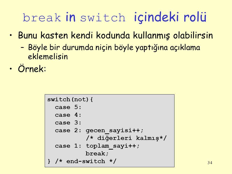34 break in switch içindeki rolü Bunu kasten kendi kodunda kullanmış olabilirsin –Böyle bir durumda niçin böyle yaptığına açıklama eklemelisin Örnek: