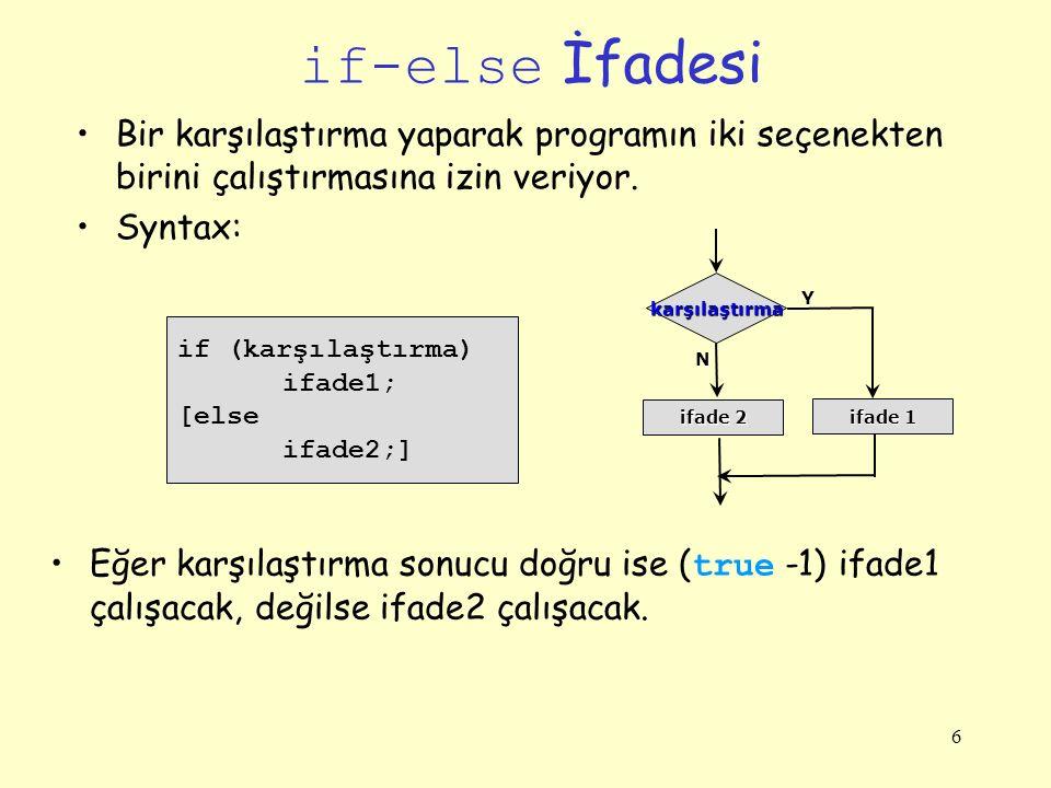 6 if-else İfadesi Bir karşılaştırma yaparak programın iki seçenekten birini çalıştırmasına izin veriyor. Syntax: if (karşılaştırma) ifade1; [else ifad