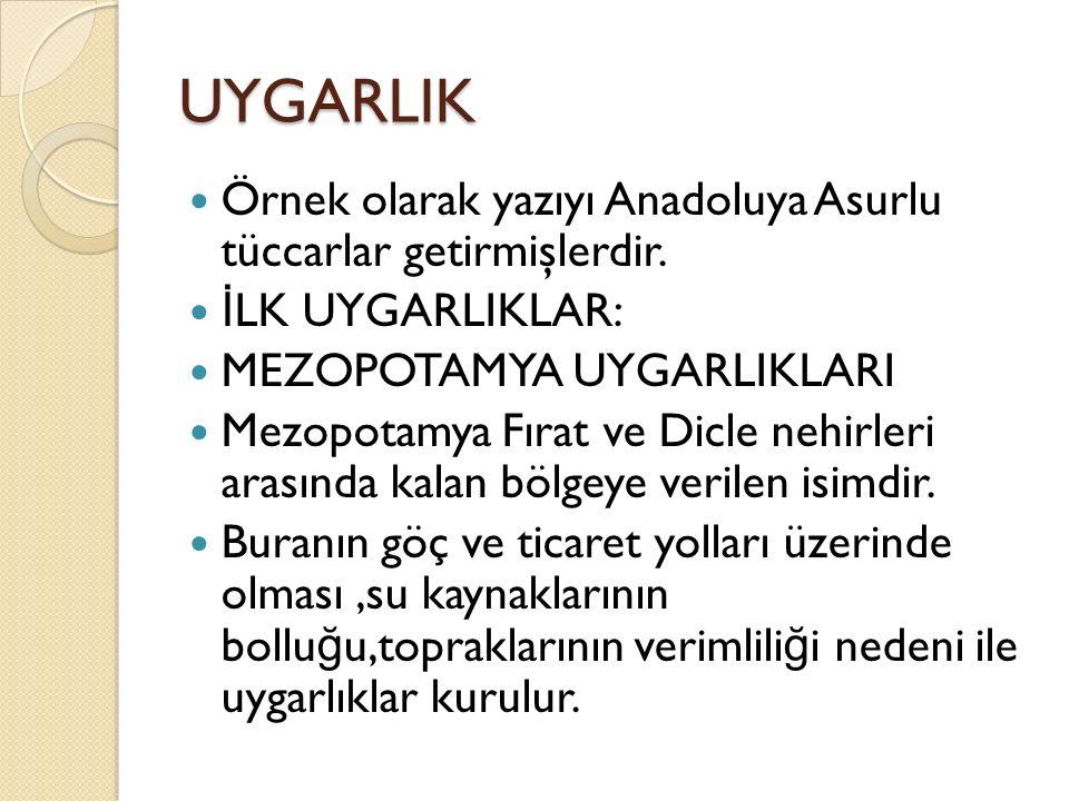 UYGARLIK Örnek olarak yazıyı Anadoluya Asurlu tüccarlar getirmişlerdir. İ LK UYGARLIKLAR: MEZOPOTAMYA UYGARLIKLARI Mezopotamya Fırat ve Dicle nehirler