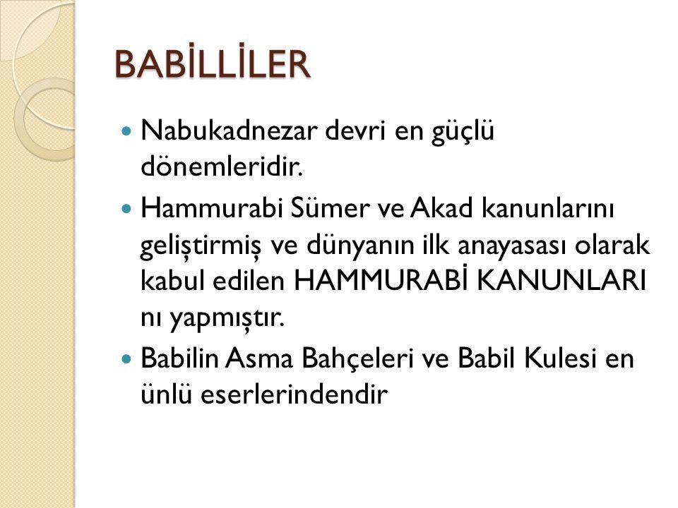 BAB İ LL İ LER Nabukadnezar devri en güçlü dönemleridir. Hammurabi Sümer ve Akad kanunlarını geliştirmiş ve dünyanın ilk anayasası olarak kabul edilen