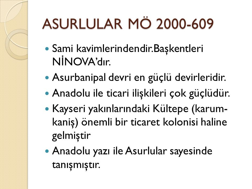 ASURLULAR MÖ 2000-609 Sami kavimlerindendir.Başkentleri N İ NOVA'dır. Asurbanipal devri en güçlü devirleridir. Anadolu ile ticari ilişkileri çok güçlü