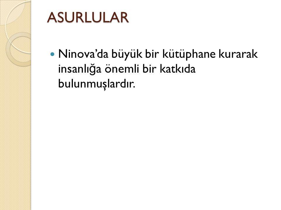ASURLULAR Ninova'da büyük bir kütüphane kurarak insanlı ğ a önemli bir katkıda bulunmuşlardır.