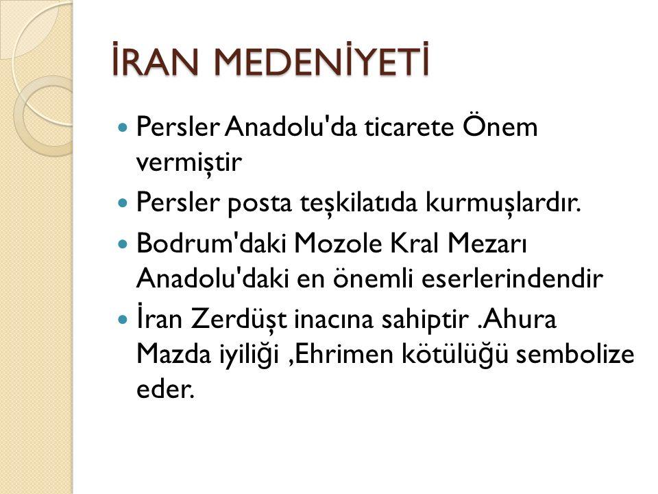 İ RAN MEDEN İ YET İ Persler Anadolu'da ticarete Önem vermiştir Persler posta teşkilatıda kurmuşlardır. Bodrum'daki Mozole Kral Mezarı Anadolu'daki en