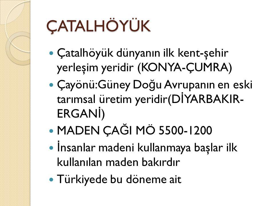 ÇATALHÖYÜK Çatalhöyük dünyanın ilk kent-şehir yerleşim yeridir (KONYA-ÇUMRA) Çayönü:Güney Do ğ u Avrupanın en eski tarımsal üretim yeridir(D İ YARBAKI