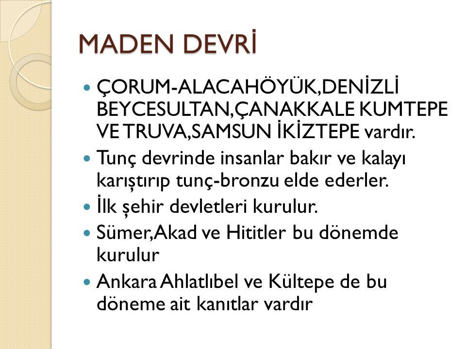 Maden Devri Kültepe-Kayseride Anadolu'nun ilk yazılı belgeleri bulunur Demir ça ğ ında ise büyük devletler kurulur.