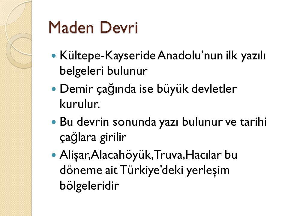 Maden Devri Kültepe-Kayseride Anadolu'nun ilk yazılı belgeleri bulunur Demir ça ğ ında ise büyük devletler kurulur. Bu devrin sonunda yazı bulunur ve