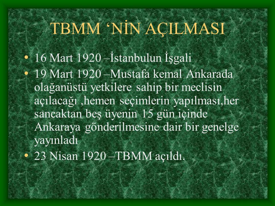 TBMM 'NİN AÇILMASI 16 Mart 1920 –İstanbulun İşgali 19 Mart 1920 –Mustafa kemal Ankarada olağanüstü yetkilere sahip bir meclisin açılacağı,hemen seçiml