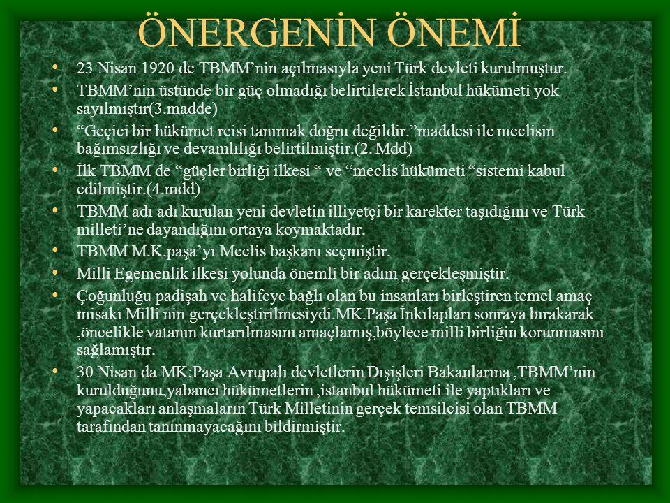 ÖNERGENİN ÖNEMİ 23 Nisan 1920 de TBMM'nin açılmasıyla yeni Türk devleti kurulmuştur. TBMM'nin üstünde bir güç olmadığı belirtilerek İstanbul hükümeti