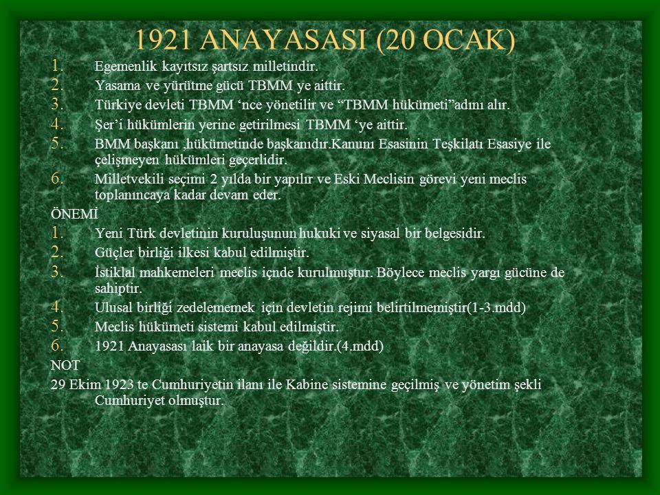 1921 ANAYASASI (20 OCAK) 1. Egemenlik kayıtsız şartsız milletindir. 2. Yasama ve yürütme gücü TBMM ye aittir. 3. Türkiye devleti TBMM 'nce yönetilir v