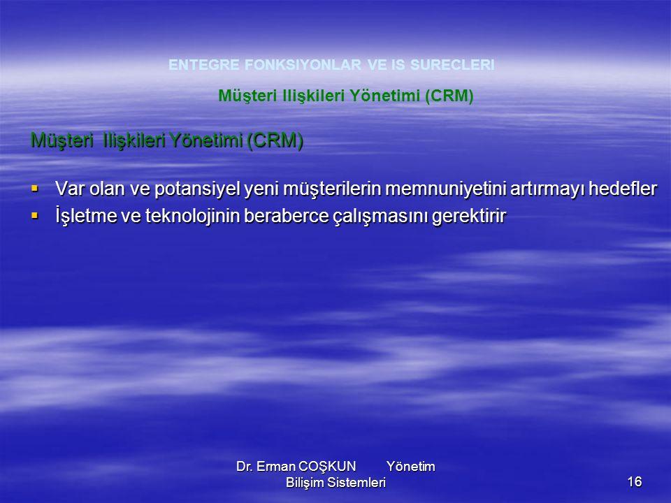 Dr. Erman COŞKUN Yönetim Bilişim Sistemleri16 ENTEGRE FONKSIYONLAR VE IS SURECLERI Müşteri Ilişkileri Yönetimi (CRM)  Var olan ve potansiyel yeni müş