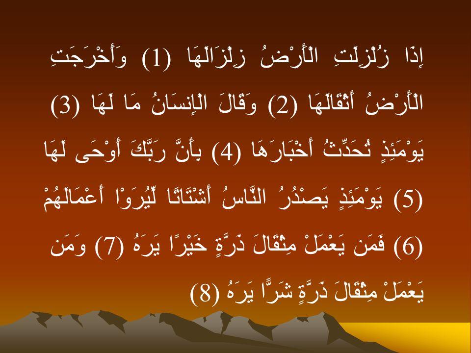 إِذَا زُلْزِلَتِ الْأَرْضُ زِلْزَالَهَا (1) وَأَخْرَجَتِ الْأَرْضُ أَثْقَالَهَا (2) وَقَالَ الْإِنسَانُ مَا لَهَا (3) يَوْمَئِذٍ تُحَدِّثُ أَخْبَارَهَا (4) بِأَنَّ رَبَّكَ أَوْحَى لَهَا (5) يَوْمَئِذٍ يَصْدُرُ النَّاسُ أَشْتَاتًا لِّيُرَوْا أَعْمَالَهُمْ (6) فَمَن يَعْمَلْ مِثْقَالَ ذَرَّةٍ خَيْرًا يَرَهُ (7) وَمَن يَعْمَلْ مِثْقَالَ ذَرَّةٍ شَرًّا يَرَهُ (8)