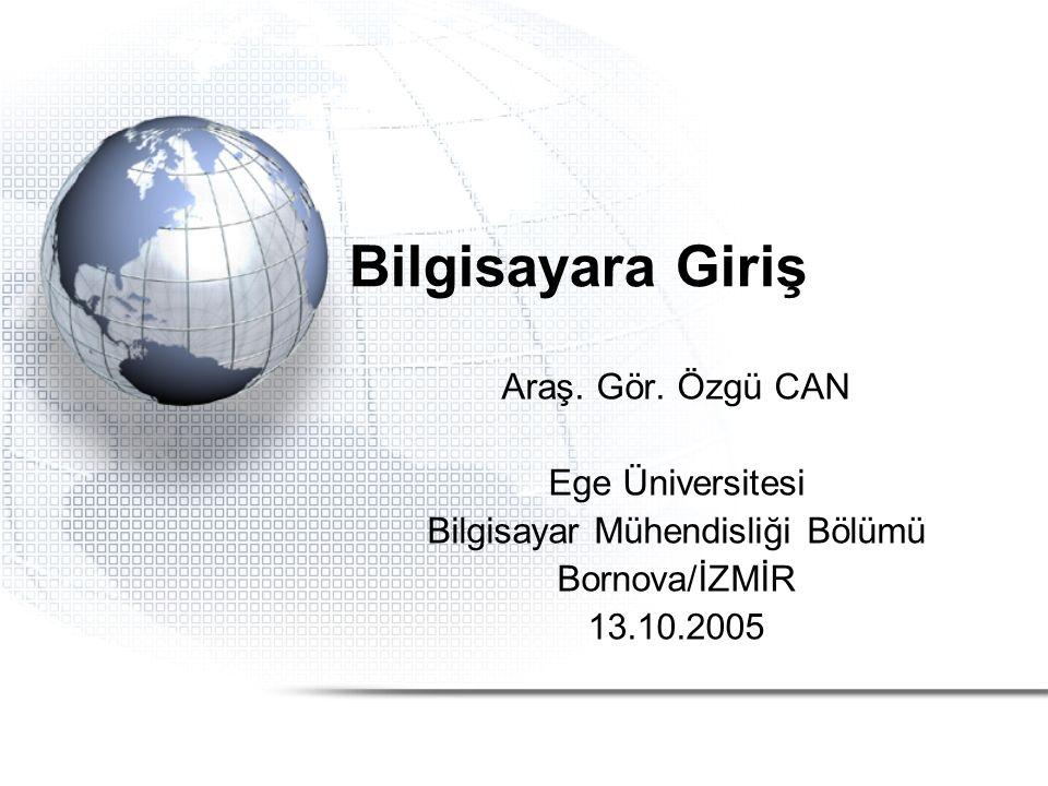 Bilgisayara Giriş Araş. Gör. Özgü CAN Ege Üniversitesi Bilgisayar Mühendisliği Bölümü Bornova/İZMİR 13.10.2005