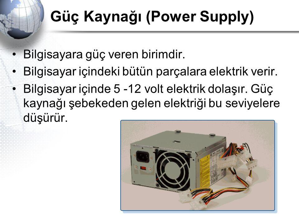 Güç Kaynağı (Power Supply) Bilgisayara güç veren birimdir. Bilgisayar içindeki bütün parçalara elektrik verir. Bilgisayar içinde 5 -12 volt elektrik d