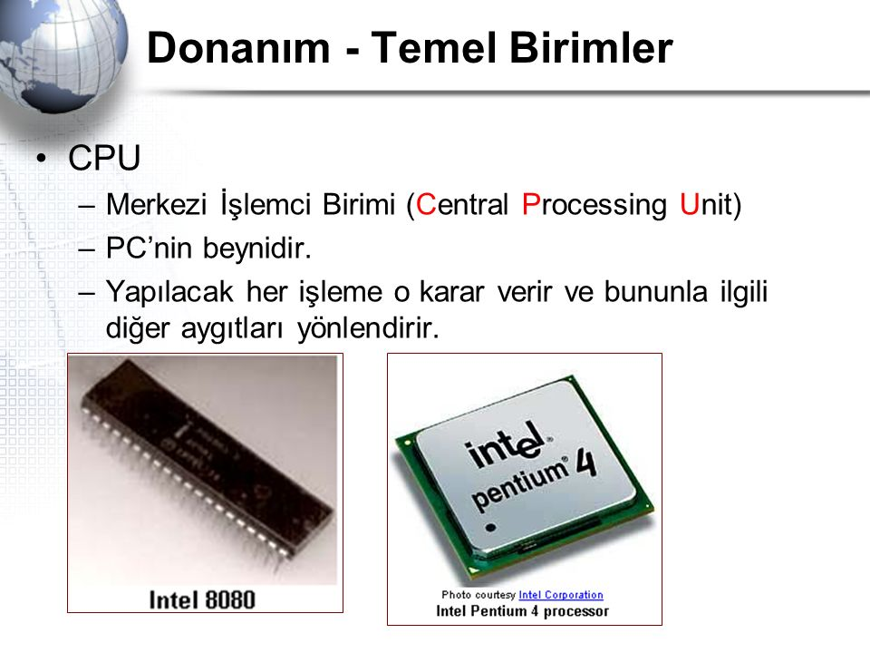 Donanım - Temel Birimler CPU –Merkezi İşlemci Birimi (Central Processing Unit) –PC'nin beynidir. –Yapılacak her işleme o karar verir ve bununla ilgili