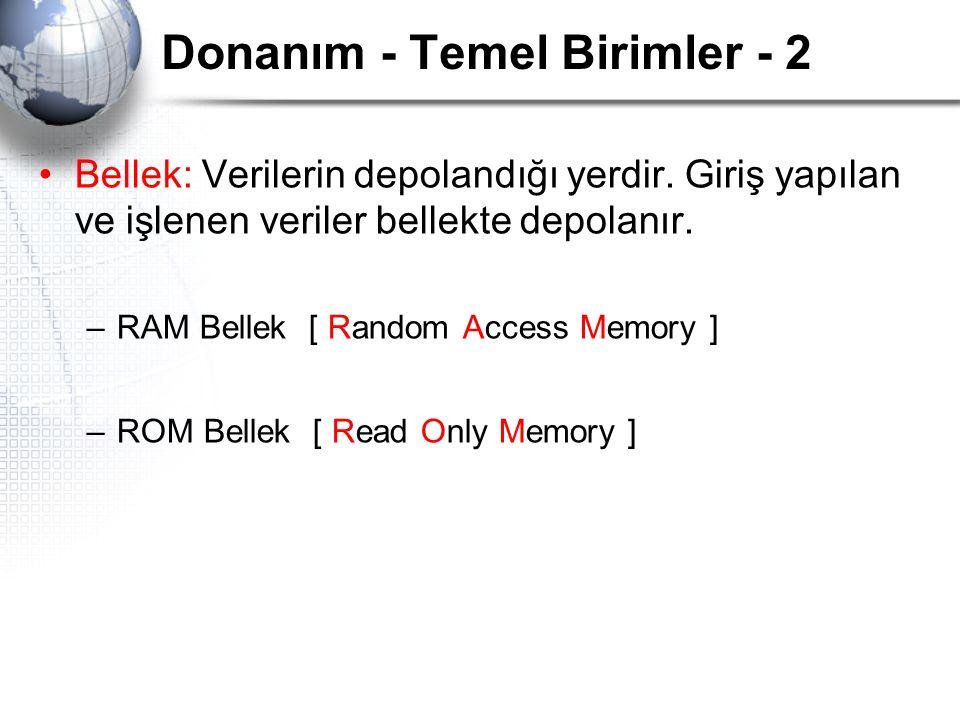 Donanım - Temel Birimler - 2 Bellek: Verilerin depolandığı yerdir. Giriş yapılan ve işlenen veriler bellekte depolanır. –RAM Bellek [ Random Access Me