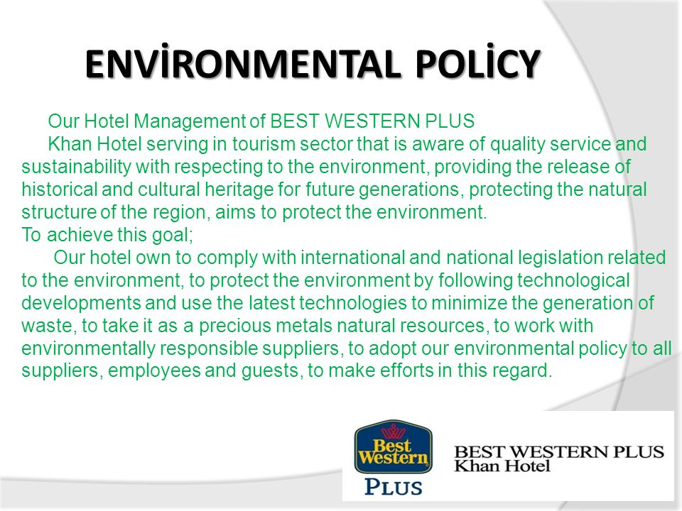 ENVİRONMENTAL POLİCY Our Hotel Management of BEST WESTERN PLUS Khan Hotel serving in tourism sector that is aware of quality service and sustainabilit