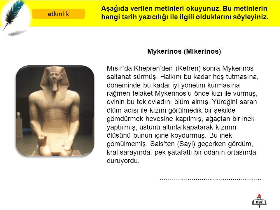 13 etkinlik Aşağıda verilen metinleri okuyunuz. Bu metinlerin hangi tarih yazıcılığı ile ilgili olduklarını söyleyiniz. Mykerinos (Mikerinos) Mısır'da