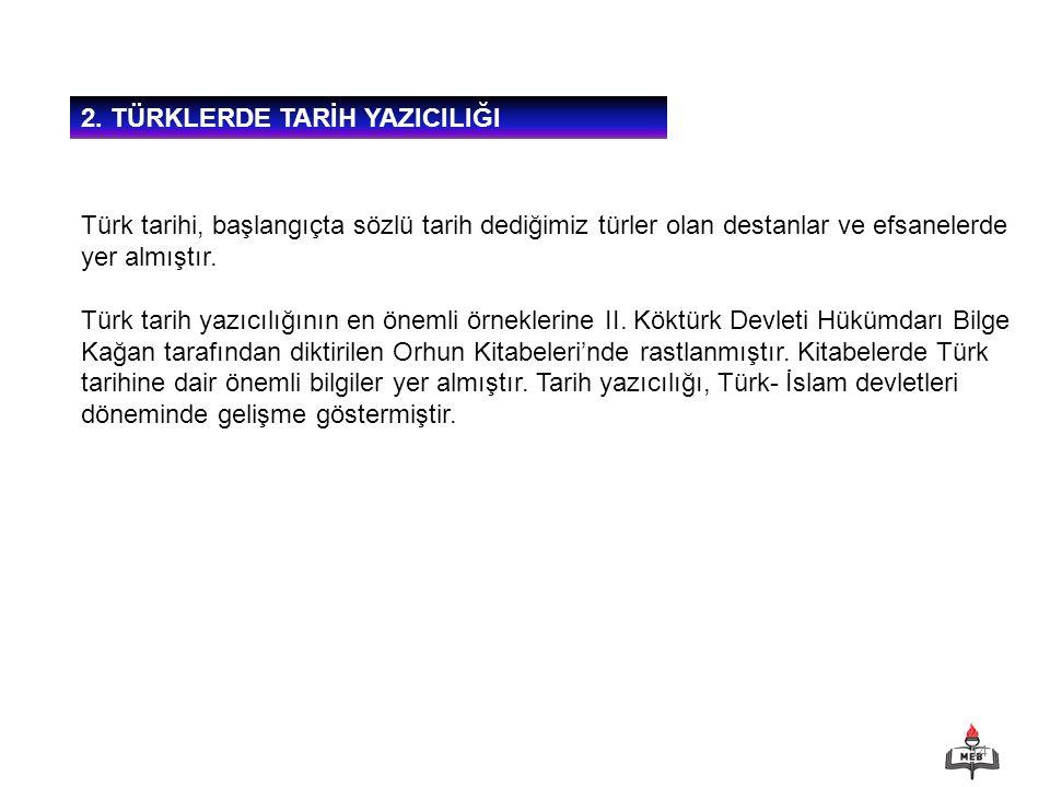 14 2. TÜRKLERDE TARİH YAZICILIĞI Türk tarihi, başlangıçta sözlü tarih dediğimiz türler olan destanlar ve efsanelerde yer almıştır. Türk tarih yazıcılı