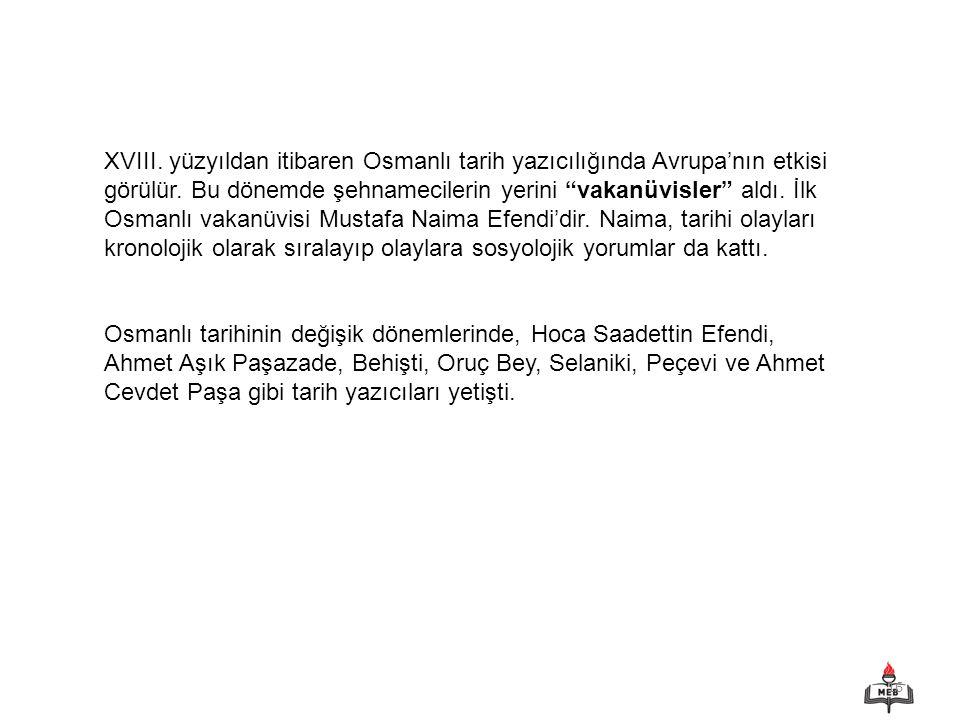 """16 XVIII. yüzyıldan itibaren Osmanlı tarih yazıcılığında Avrupa'nın etkisi görülür. Bu dönemde şehnamecilerin yerini """"vakanüvisler"""" aldı. İlk Osmanlı"""
