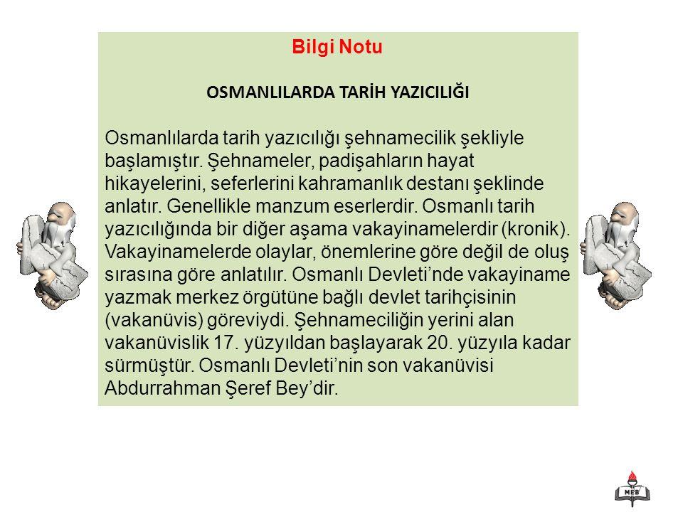 17 Bilgi Notu OSMANLILARDA TARİH YAZICILIĞI Osmanlılarda tarih yazıcılığı şehnamecilik şekliyle başlamıştır. Şehnameler, padişahların hayat hikayeleri