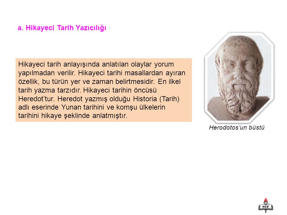 7 a. Hikayeci Tarih Yazıcılığı Herodotos'un büstü Hikayeci tarih anlayışında anlatılan olaylar yorum yapılmadan verilir. Hikayeci tarihi masallardan a