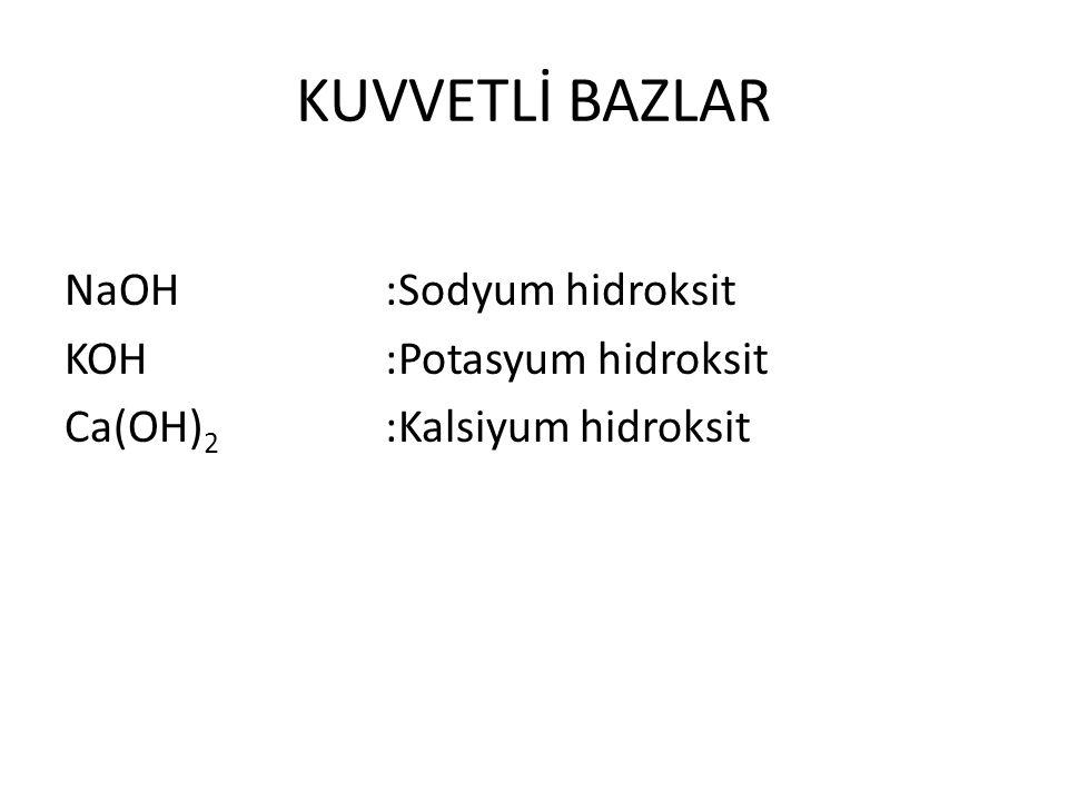 KUVVETLİ BAZLAR NaOH :Sodyum hidroksit KOH :Potasyum hidroksit Ca(OH) 2 :Kalsiyum hidroksit