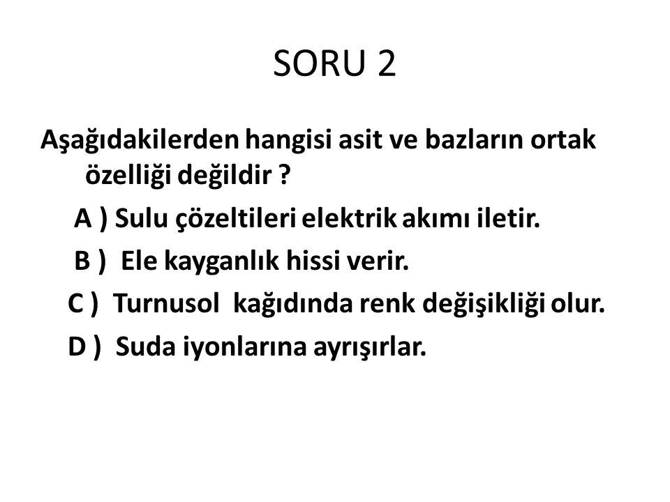 SORU 2 Aşağıdakilerden hangisi asit ve bazların ortak özelliği değildir .