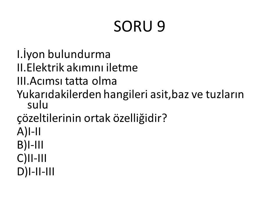 SORU 9 I.İyon bulundurma II.Elektrik akımını iletme III.Acımsı tatta olma Yukarıdakilerden hangileri asit,baz ve tuzların sulu çözeltilerinin ortak özelliğidir.