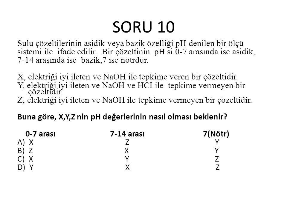 SORU 10 Sulu çözeltilerinin asidik veya bazik özelliği pH denilen bir ölçü sistemi ile ifade edilir.
