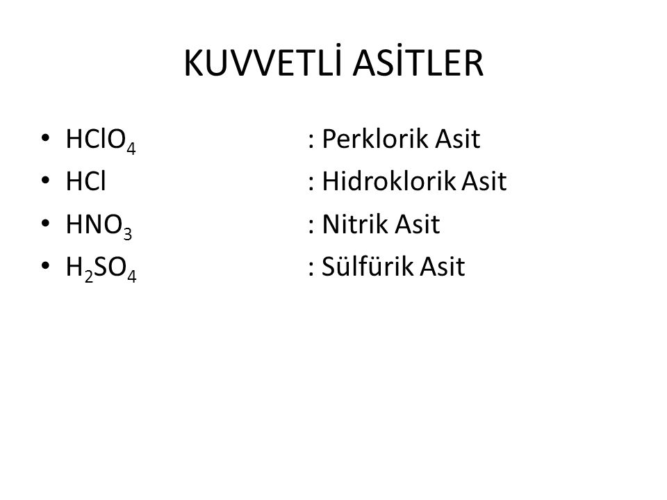 KUVVETLİ ASİTLER HClO 4 : Perklorik Asit HCl : Hidroklorik Asit HNO 3 : Nitrik Asit H 2 SO 4 : Sülfürik Asit