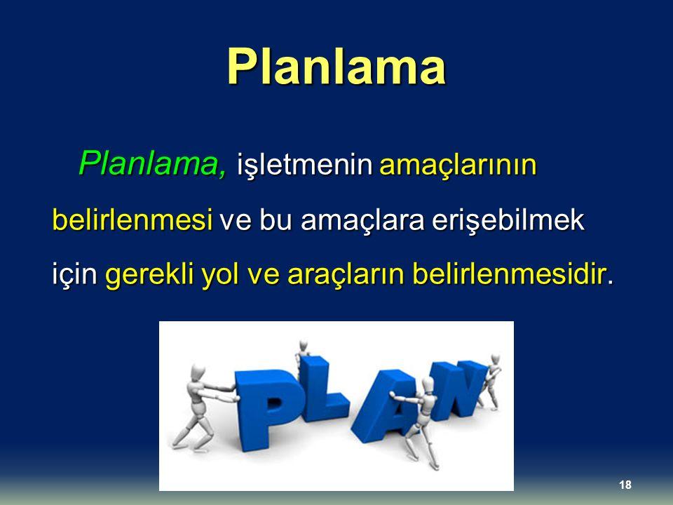 Planlama Planlama, işletmenin amaçlarının belirlenmesi ve bu amaçlara erişebilmek için gerekli yol ve araçların belirlenmesidir. 18