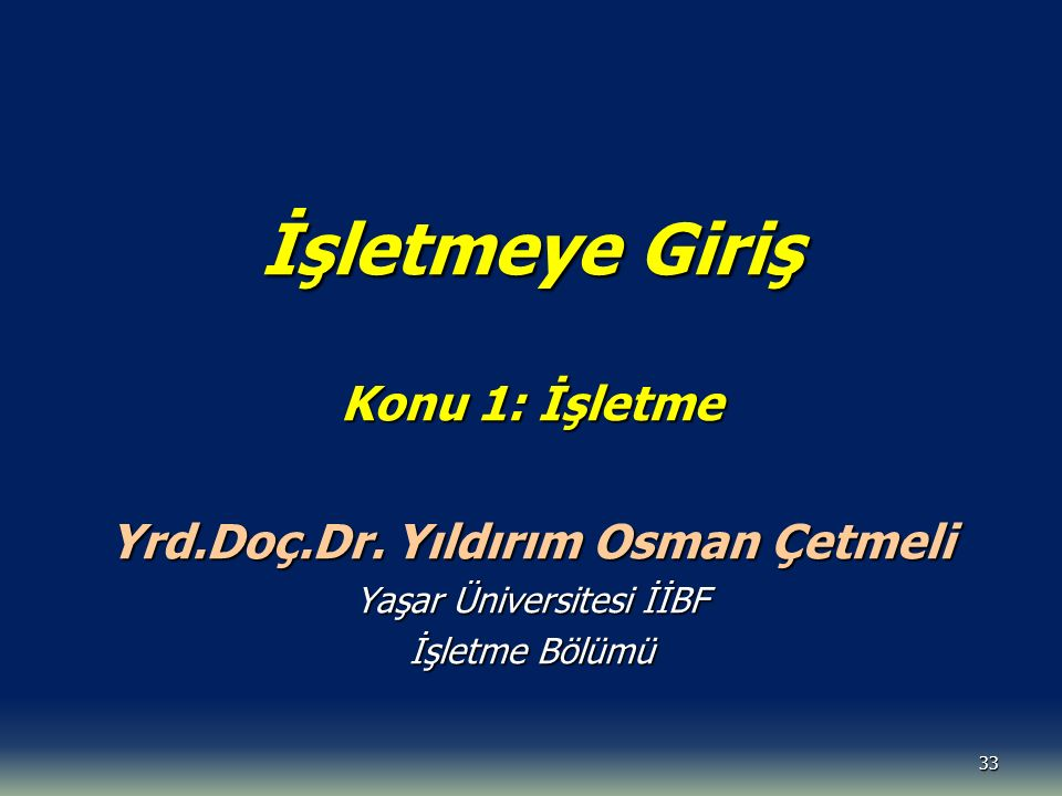 33 İşletmeye Giriş Konu 1: İşletme Yrd.Doç.Dr. Yıldırım Osman Çetmeli Yaşar Üniversitesi İİBF İşletme Bölümü
