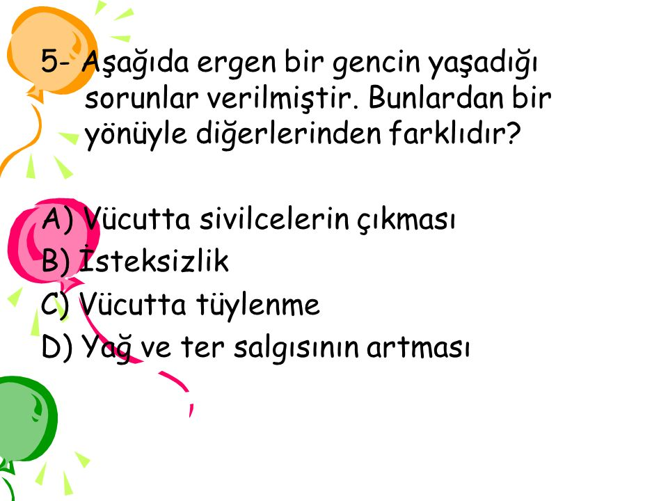 5- Aşağıda ergen bir gencin yaşadığı sorunlar verilmiştir. Bunlardan bir yönüyle diğerlerinden farklıdır? A) Vücutta sivilcelerin çıkması B) İsteksizl