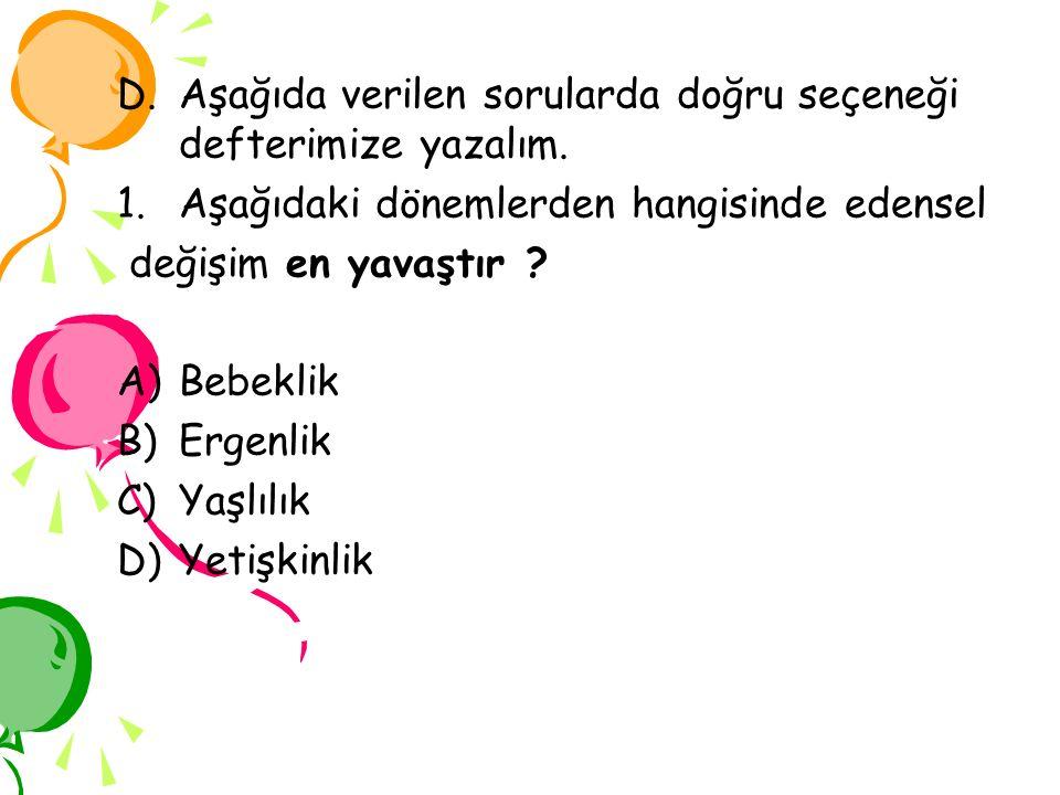 D.Aşağıda verilen sorularda doğru seçeneği defterimize yazalım. 1.Aşağıdaki dönemlerden hangisinde edensel değişim en yavaştır ? A)Bebeklik B)Ergenlik