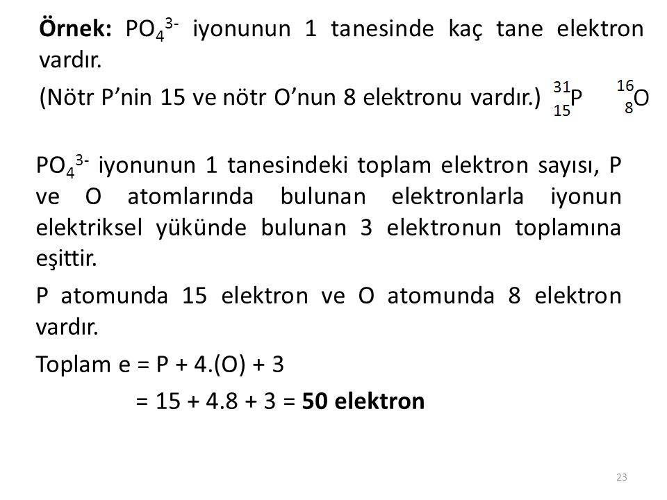 Örnek: PO 4 3- iyonunun 1 tanesinde kaç tane elektron vardır. (Nötr P'nin 15 ve nötr O'nun 8 elektronu vardır.) 23 PO 4 3- iyonunun 1 tanesindeki topl