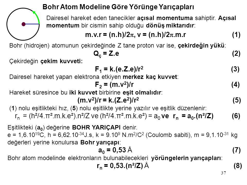 37 Bohr Atom Modeline Göre Yörünge Yarıçapları Eşitlikteki (a 0 ) değerine BOHR YARIÇAPI denir. e = 1,6.10 19 C, h = 6,62.10 -34 J.s, k = 9.10 9 N.m 2