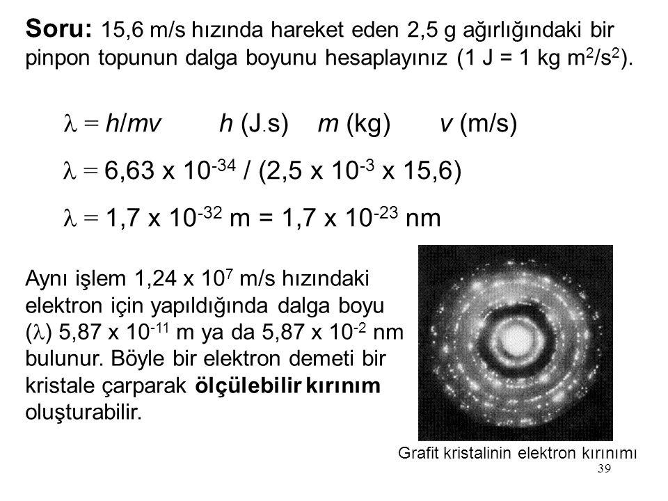 39 = h/mv = 6,63 x 10 -34 / (2,5 x 10 -3 x 15,6) = 1,7 x 10 -32 m = 1,7 x 10 -23 nm Soru: 15,6 m/s hızında hareket eden 2,5 g ağırlığındaki bir pinpon