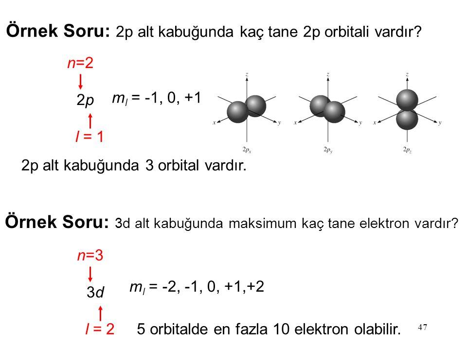 47 Örnek Soru: 2p alt kabuğunda kaç tane 2p orbitali vardır? 2p2p n=2 l = 1 m l = -1, 0, +1 2p alt kabuğunda 3 orbital vardır. Örnek Soru: 3d alt kabu