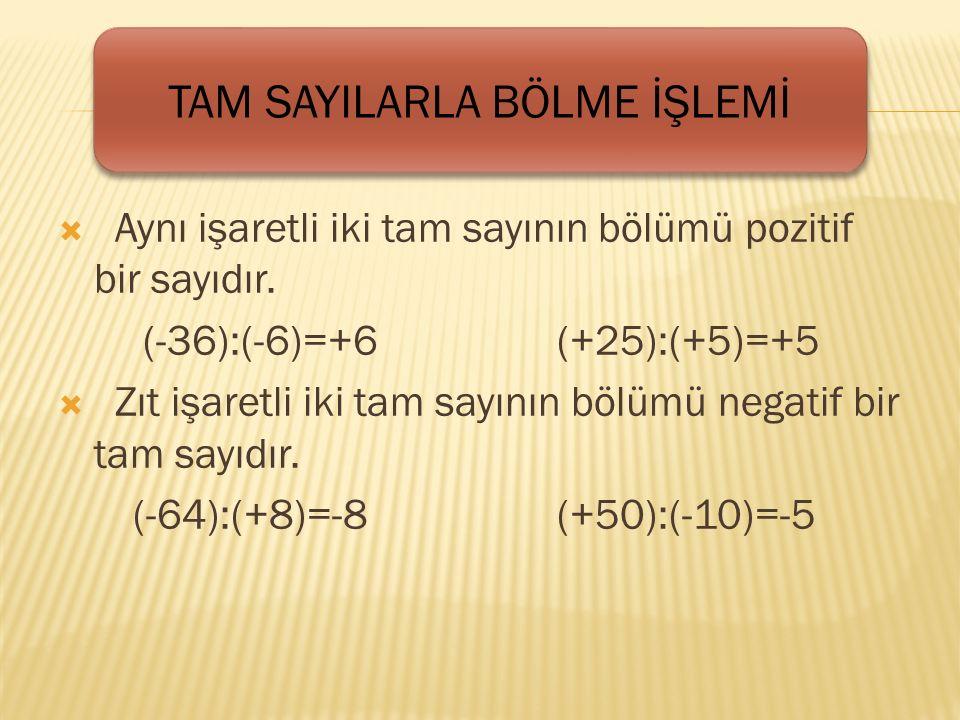  Aynı işaretli iki tam sayının bölümü pozitif bir sayıdır.