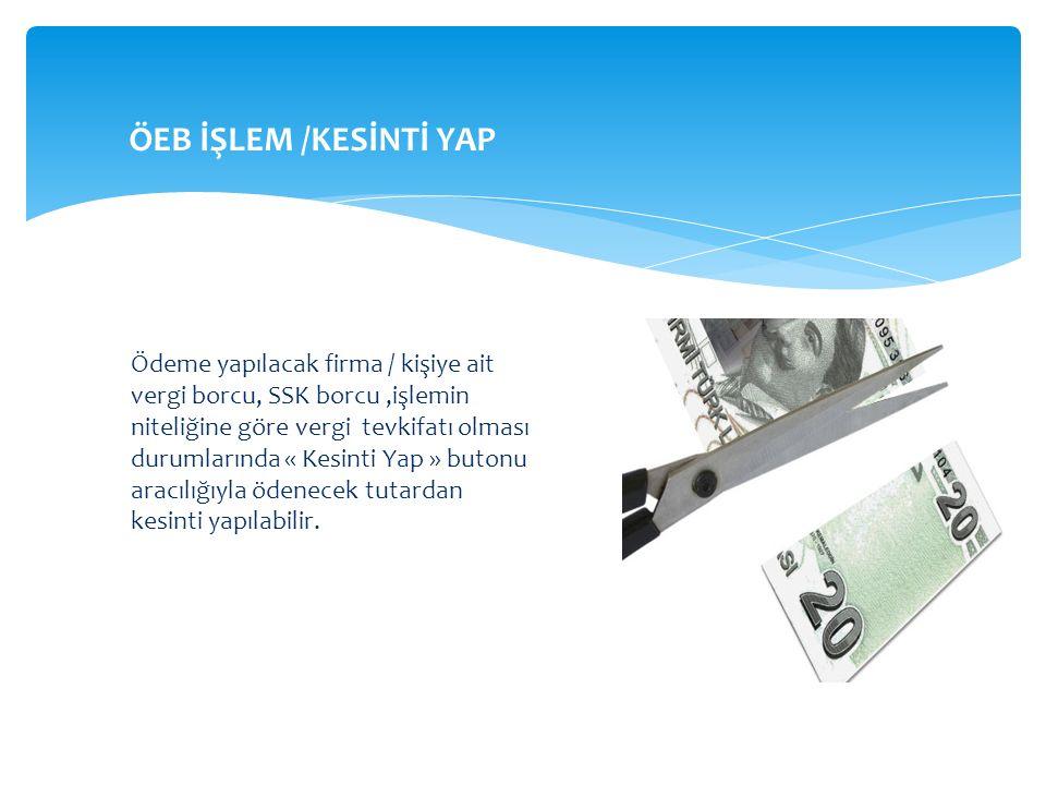 Ödeme yapılacak firma / kişiye ait vergi borcu, SSK borcu,işlemin niteliğine göre vergi tevkifatı olması durumlarında « Kesinti Yap » butonu aracılığı