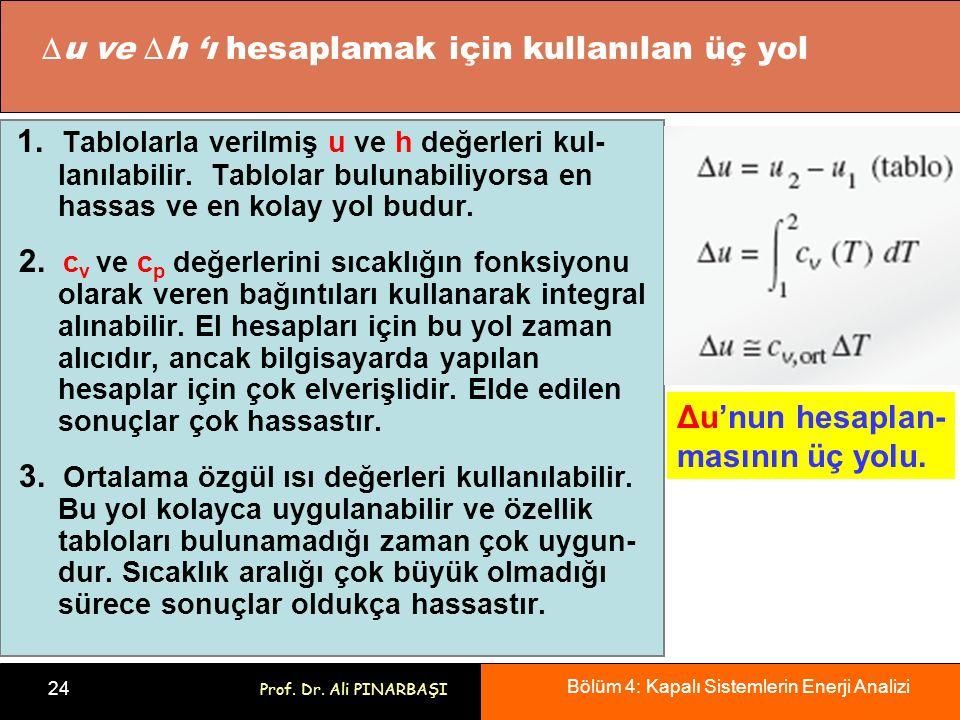 Bölüm 4: Kapalı Sistemlerin Enerji Analizi 24 Prof. Dr. Ali PINARBAŞI 1. Tablolarla verilmiş u ve h değerleri kul- lanılabilir. Tablolar bulunabiliyor