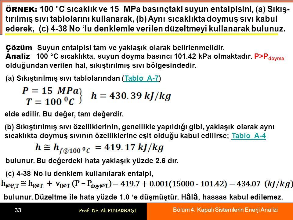Bölüm 4: Kapalı Sistemlerin Enerji Analizi 33 Prof. Dr. Ali PINARBAŞI ÖRNEK: 100 °C sıcaklık ve 15 MPa basınçtaki suyun entalpisini, (a) Sıkış- tırılm