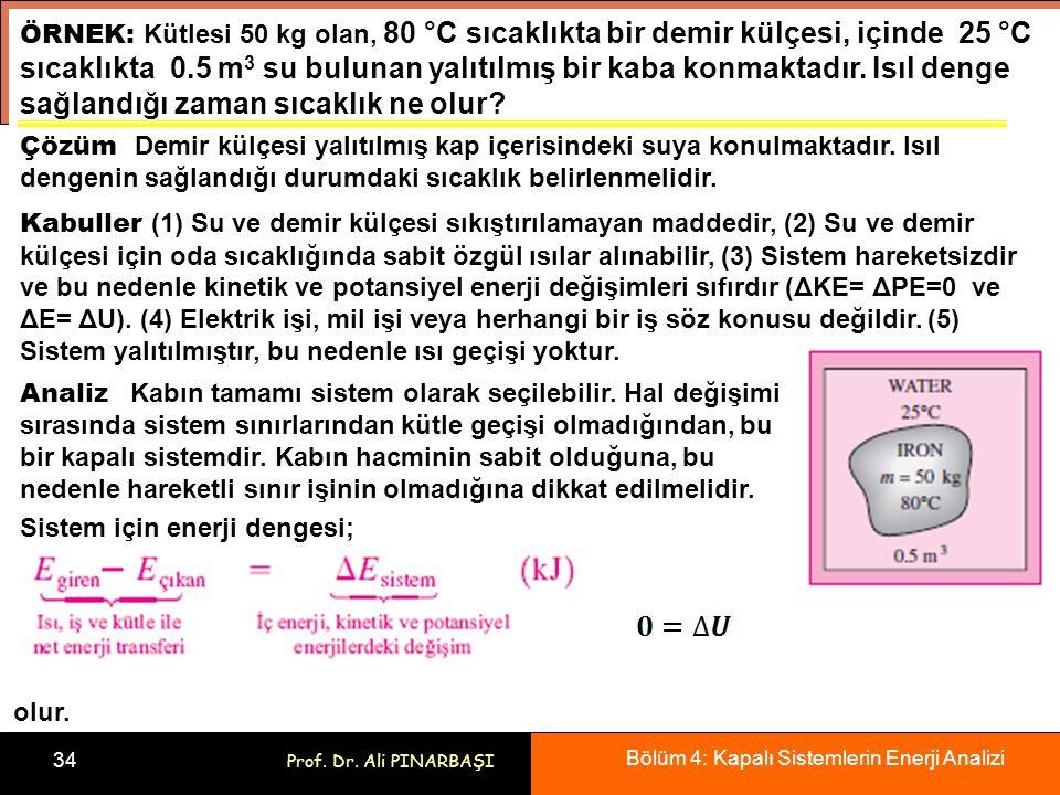 Bölüm 4: Kapalı Sistemlerin Enerji Analizi 34 Prof. Dr. Ali PINARBAŞI ÖRNEK: Kütlesi 50 kg olan, 80 °C sıcaklıkta bir demir külçesi, içinde 25 °C sıca
